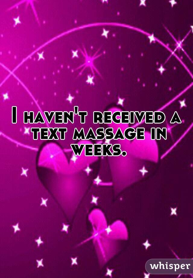 I haven't received a text massage in weeks.
