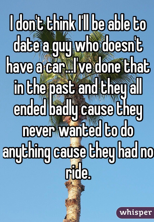 I don't think I'll be able to date a guy who doesn't have a car...I've done that in the past and they all ended badly cause they never wanted to do anything cause they had no ride.