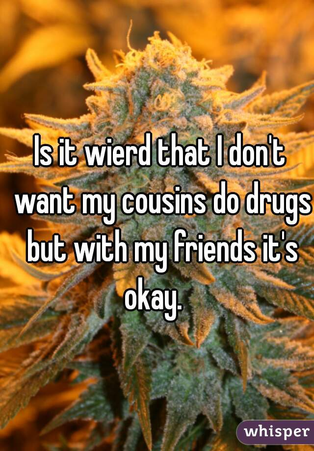 Is it wierd that I don't want my cousins do drugs but with my friends it's okay.