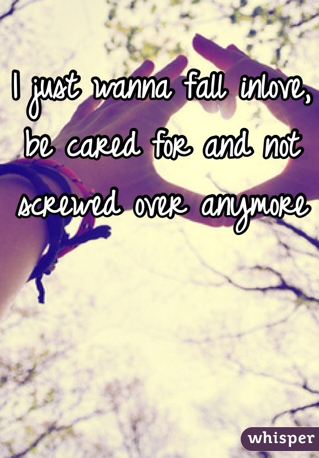 I just wanna fall inlove, be cared for and not screwed over anymore