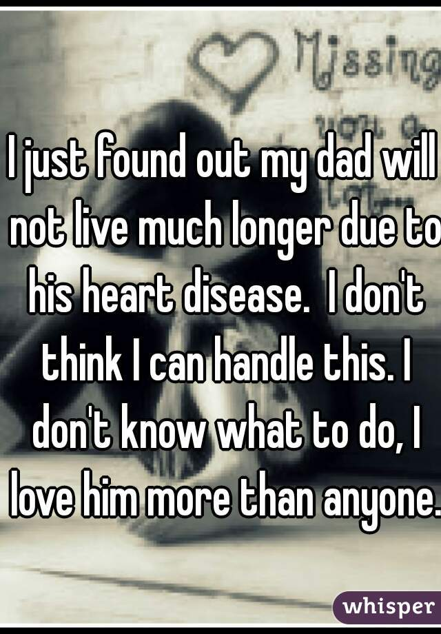 I just found out my dad will not live much longer due to his heart disease.  I don't think I can handle this. I don't know what to do, I love him more than anyone.