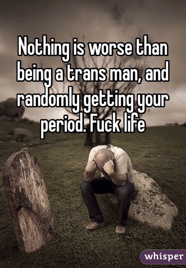 Nothing is worse than being a trans man, and randomly getting your period. Fuck life