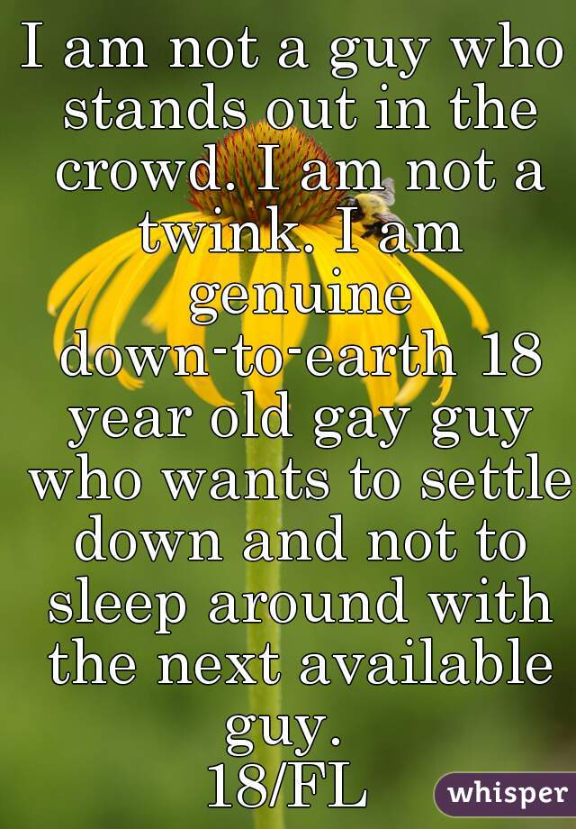 I am not a guy who stands out in the crowd. I am not a twink. I am genuine down-to-earth 18 year old gay guy who wants to settle down and not to sleep around with the next available guy.   18/FL