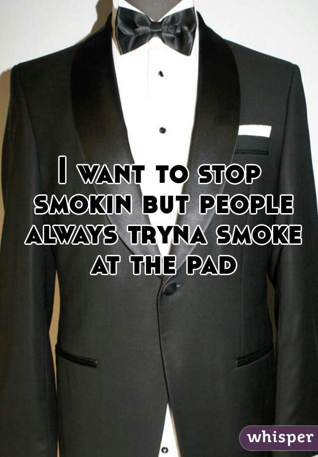 I want to stop smokin but people always tryna smoke at the pad