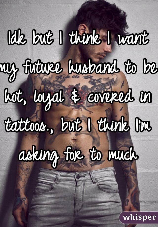 Idk but I think I want my future husband to be hot, loyal & covered in tattoos., but I think I'm asking for to much