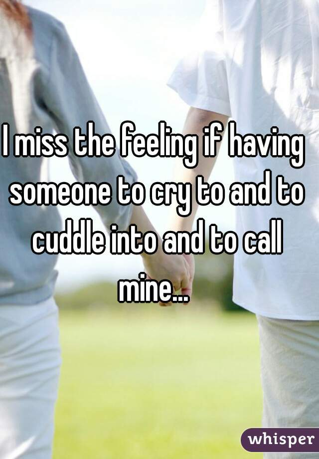 I miss the feeling if having someone to cry to and to cuddle into and to call mine...