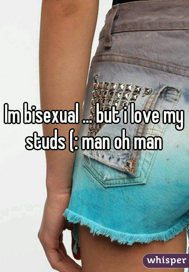 Im bisexual ... but i love my studs (: man oh man