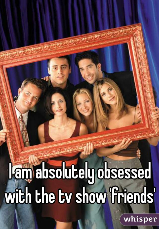 I am absolutely obsessed with the tv show 'friends'