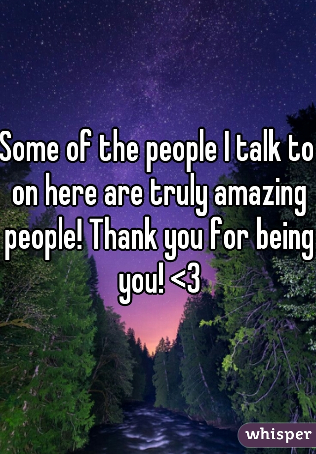 Some of the people I talk to on here are truly amazing people! Thank you for being you! <3