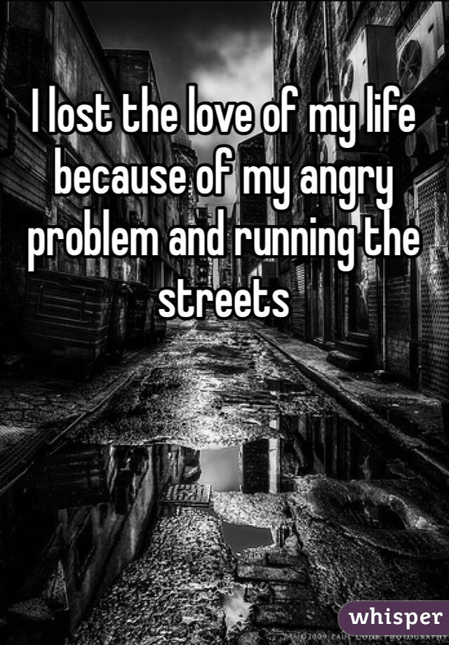 I lost the love of my life because of my angry problem and running the streets