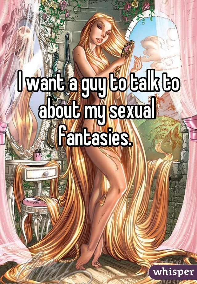I want a guy to talk to about my sexual fantasies.