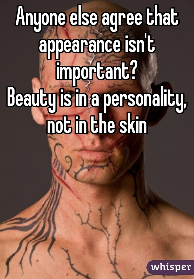 Anyone else agree that appearance isn't important?  Beauty is in a personality, not in the skin