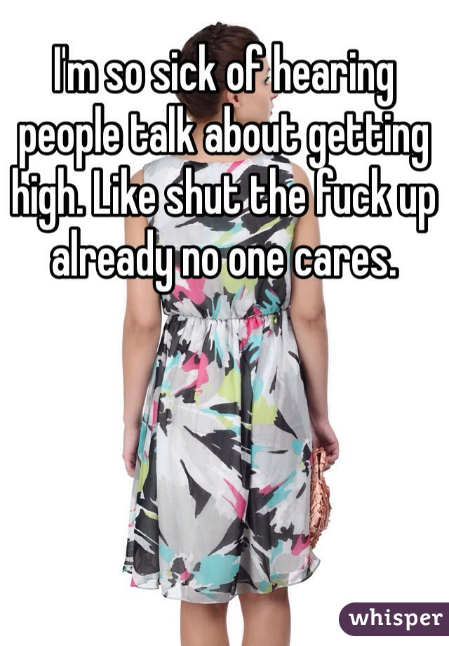 I'm so sick of hearing people talk about getting high. Like shut the fuck up already no one cares.