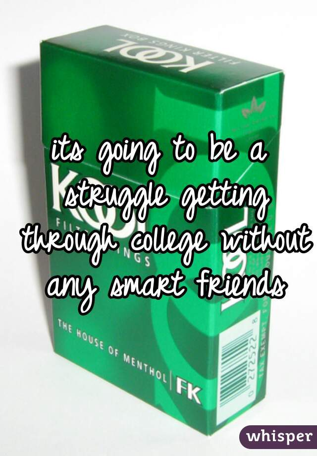 its going to be a struggle getting through college without any smart friends