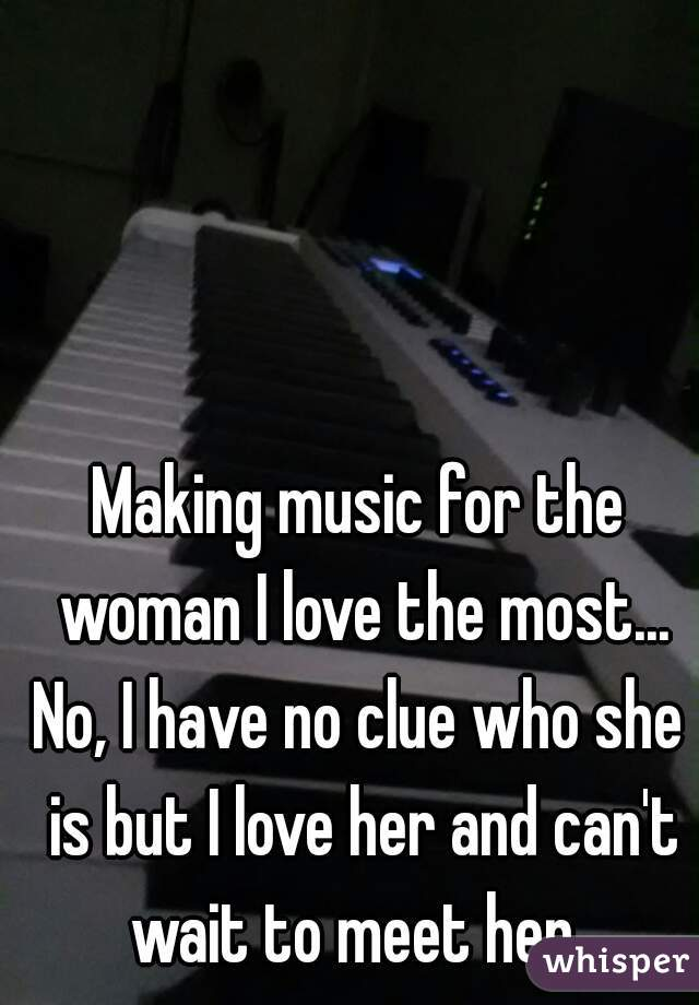 Making music for the woman I love the most... No, I have no clue who she is but I love her and can't wait to meet her.