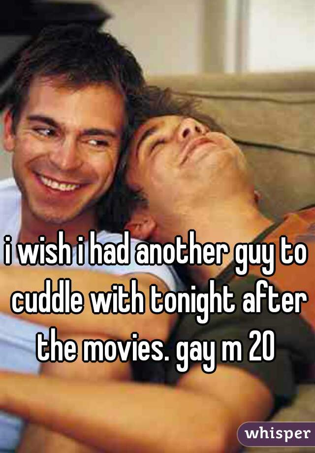 i wish i had another guy to cuddle with tonight after the movies. gay m 20