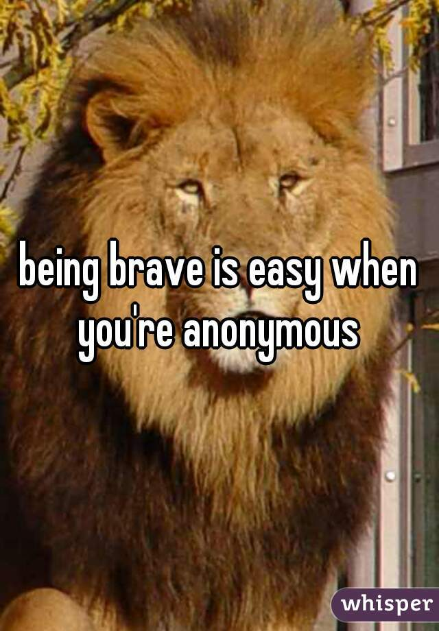being brave is easy when you're anonymous