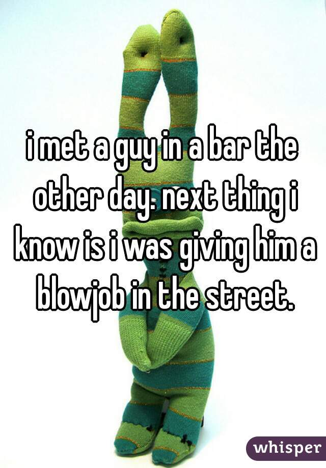 i met a guy in a bar the other day. next thing i know is i was giving him a blowjob in the street.