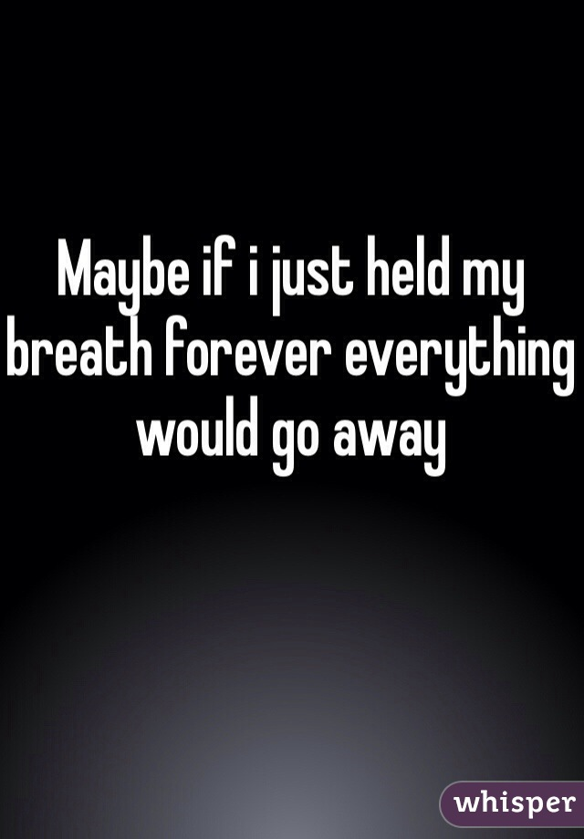 Maybe if i just held my breath forever everything would go away