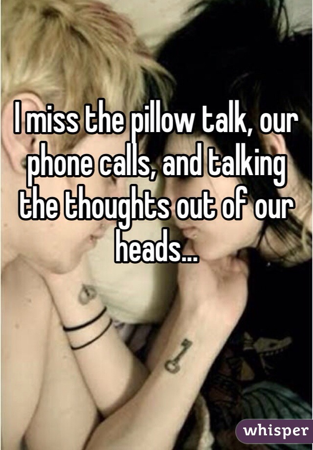 I miss the pillow talk, our phone calls, and talking the thoughts out of our heads...