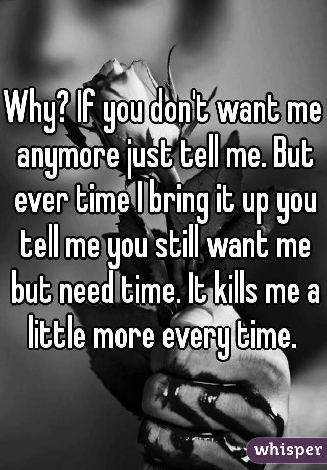 Why? If you don't want me anymore just tell me. But ever time I bring it up you tell me you still want me but need time. It kills me a little more every time.