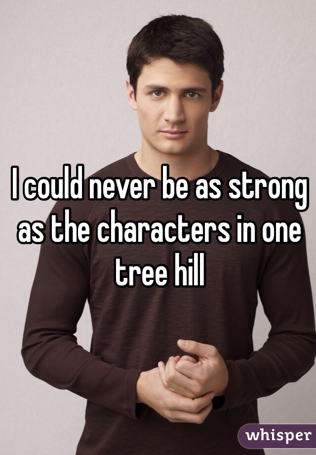 I could never be as strong as the characters in one tree hill