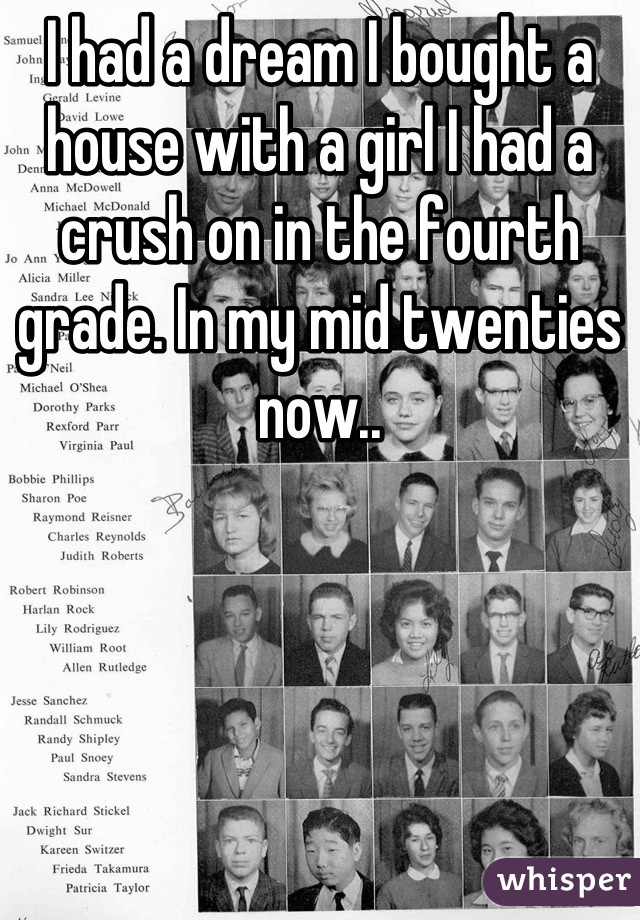 I had a dream I bought a house with a girl I had a crush on in the fourth grade. In my mid twenties now..