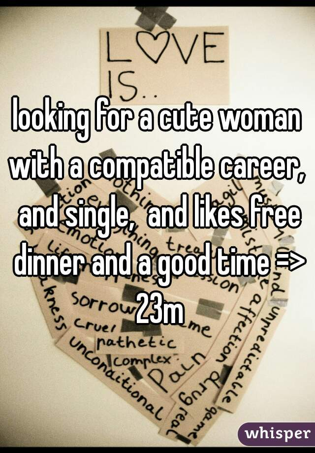 looking for a cute woman with a compatible career,  and single,  and likes free dinner and a good time => 23m