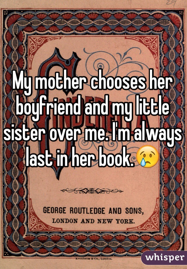 My mother chooses her boyfriend and my little sister over me. I'm always last in her book.😢