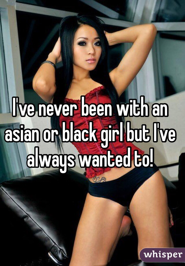 I've never been with an asian or black girl but I've always wanted to!