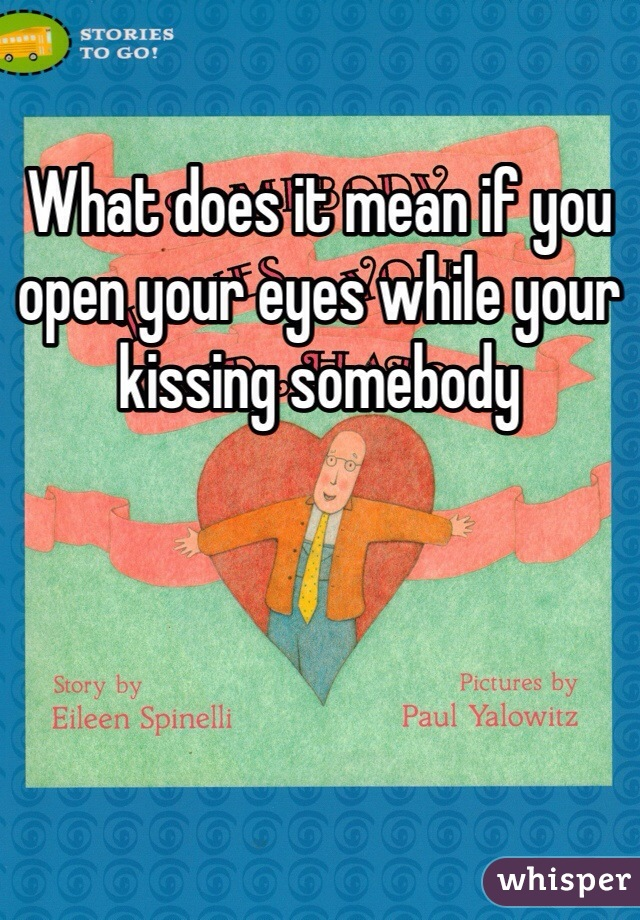 What does it mean if you open your eyes while your kissing somebody