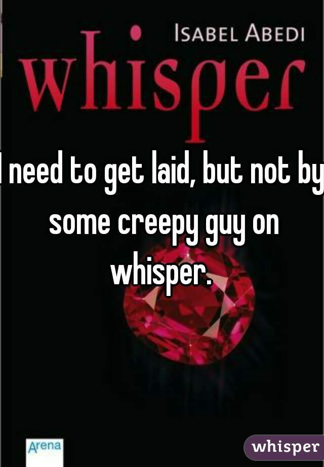 I need to get laid, but not by some creepy guy on whisper.