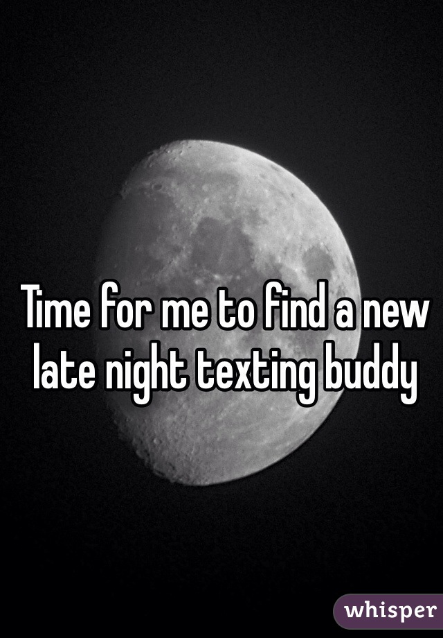 Time for me to find a new late night texting buddy