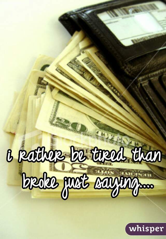 i rather be tired than broke just saying....