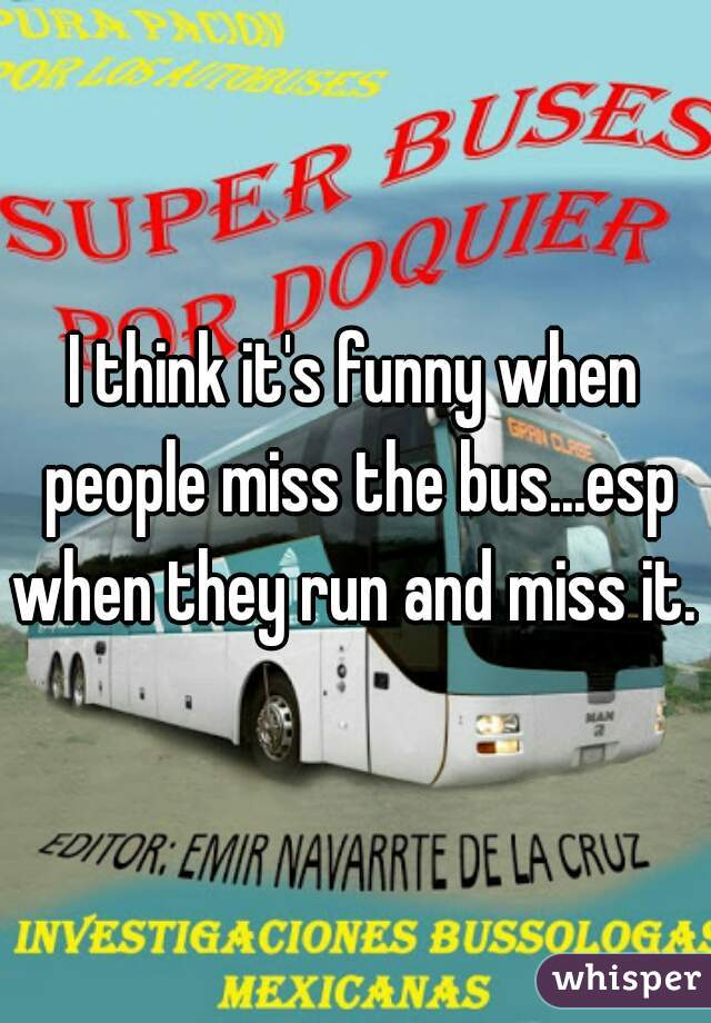 I think it's funny when people miss the bus...esp when they run and miss it.