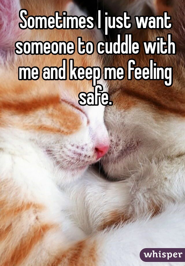 Sometimes I just want someone to cuddle with me and keep me feeling safe.