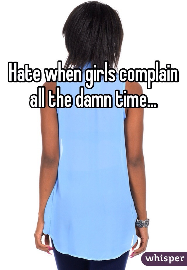 Hate when girls complain all the damn time...