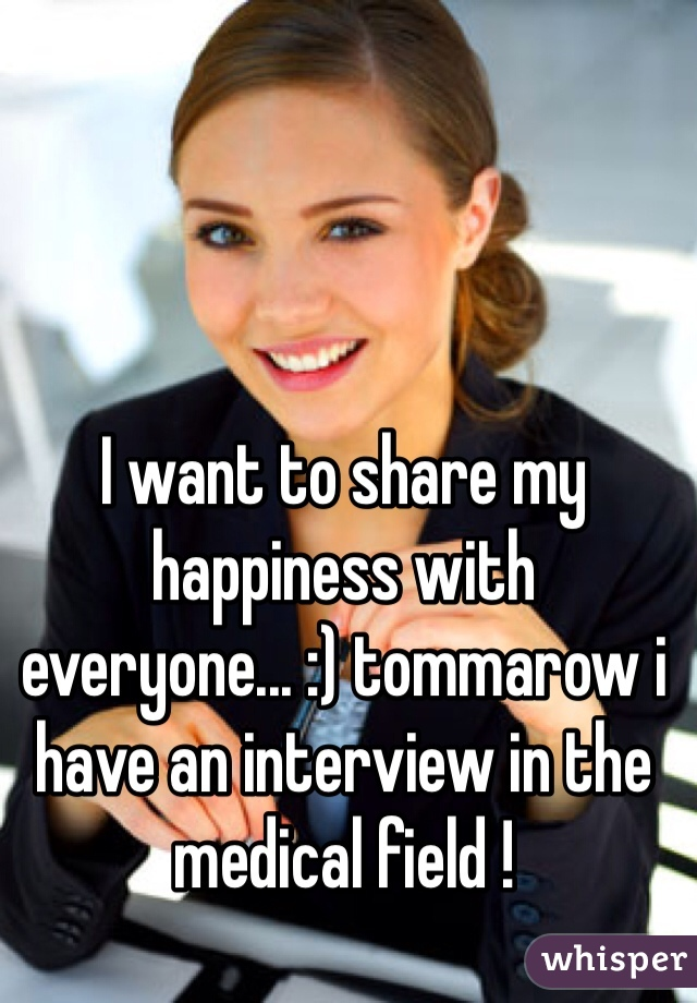 I want to share my happiness with everyone... :) tommarow i have an interview in the medical field !