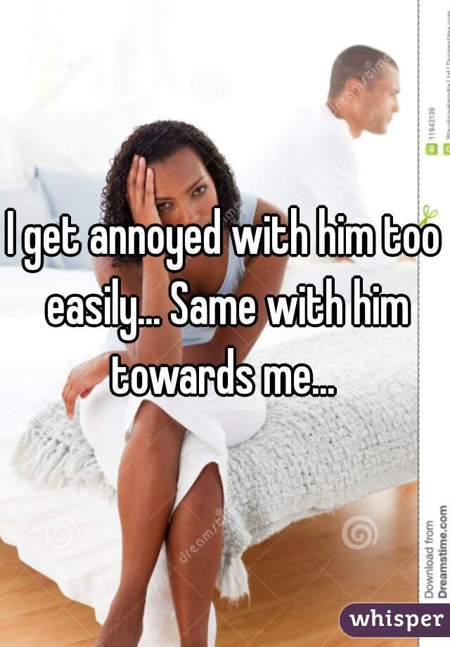 I get annoyed with him too easily... Same with him towards me...