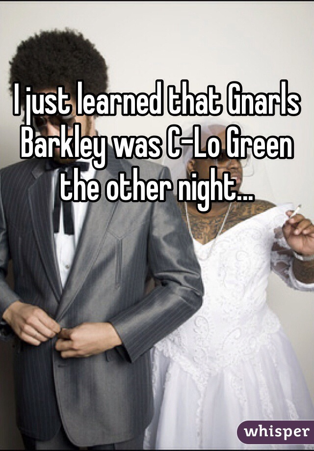I just learned that Gnarls Barkley was C-Lo Green the other night...