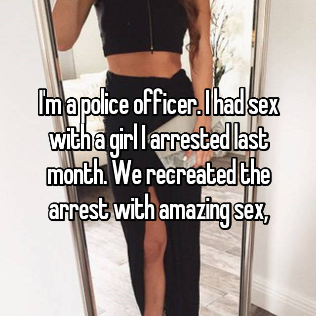 I'm a police officer. I had sex with a girl I arrested last month. We recreated the arrest with amazing sex,