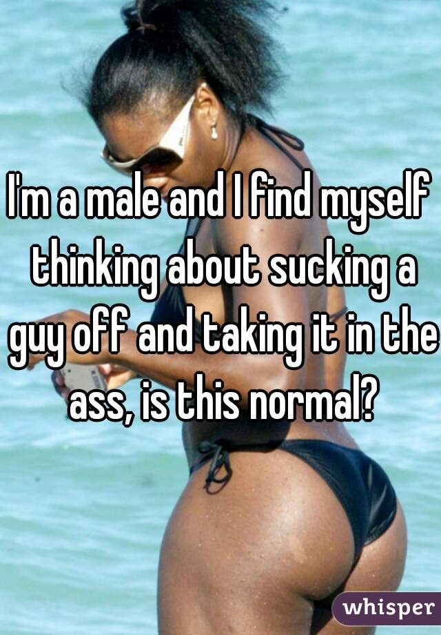 I'm a male and I find myself thinking about sucking a guy off and taking it in the ass, is this normal?