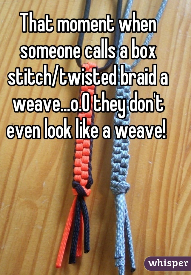 That moment when someone calls a box stitch/twisted braid a weave...o.O they don't even look like a weave!