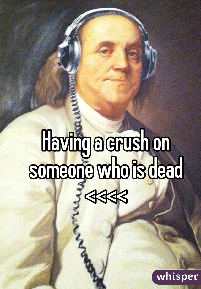 Having a crush on someone who is dead <<<<