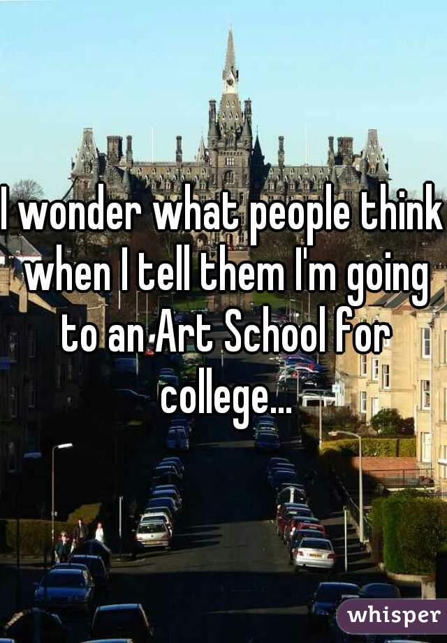 I wonder what people think when I tell them I'm going to an Art School for college...