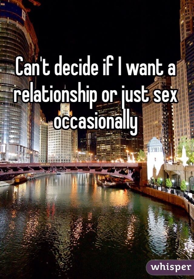 Can't decide if I want a relationship or just sex occasionally