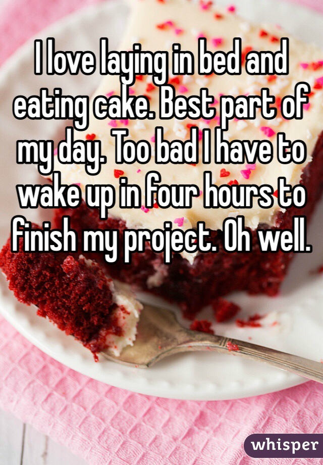 I love laying in bed and eating cake. Best part of my day. Too bad I have to wake up in four hours to finish my project. Oh well.