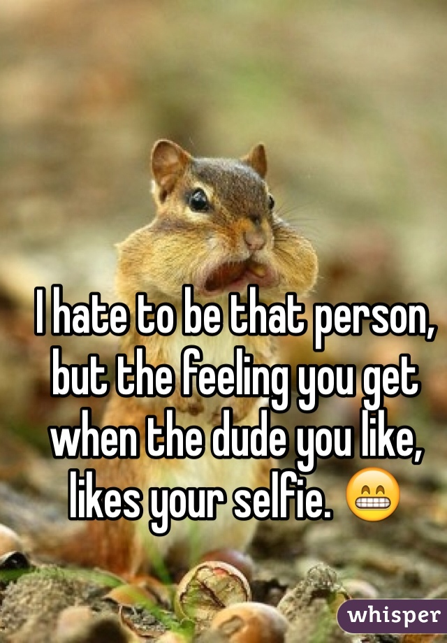 I hate to be that person, but the feeling you get when the dude you like, likes your selfie. 😁