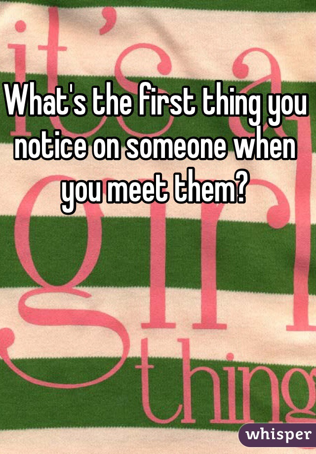 What's the first thing you notice on someone when you meet them?