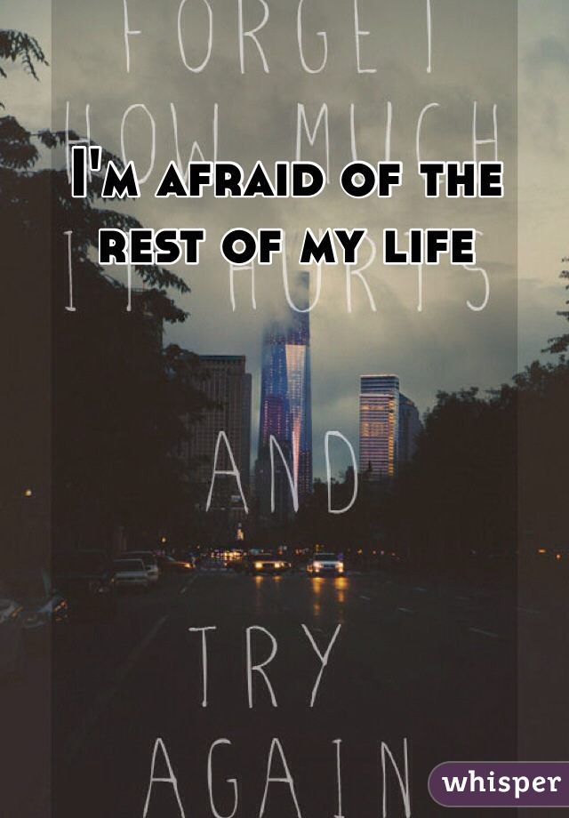 I'm afraid of the rest of my life